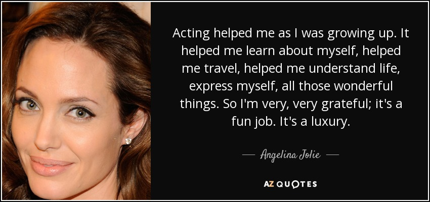 Acting helped me as I was growing up. It helped me learn about myself, helped me travel, helped me understand life, express myself, all those wonderful things. So I'm very, very grateful; it's a fun job. It's a luxury. - Angelina Jolie