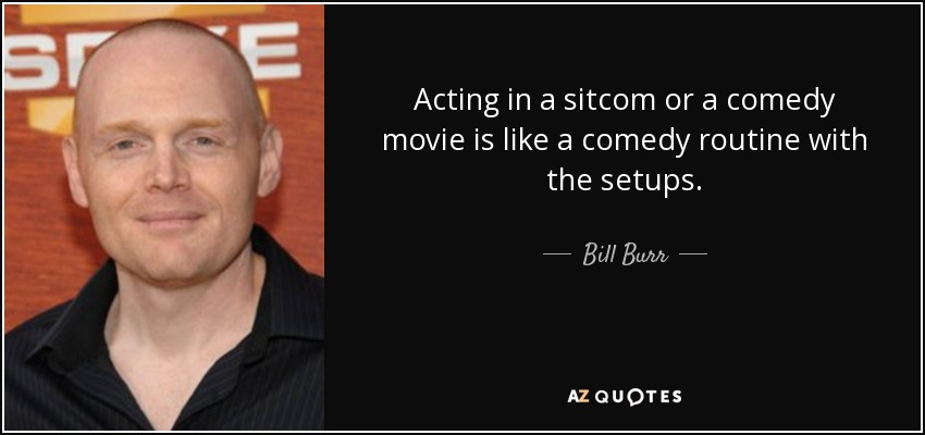 Acting in a sitcom or a comedy movie is like a comedy routine with the setups. - Bill Burr