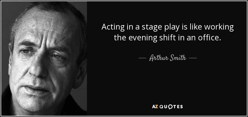 Acting in a stage play is like working the evening shift in an office. - Arthur Smith