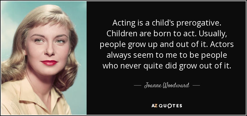 Acting is a child's prerogative. Children are born to act. Usually, people grow up and out of it. Actors always seem to me to be people who never quite did grow out of it. - Joanne Woodward