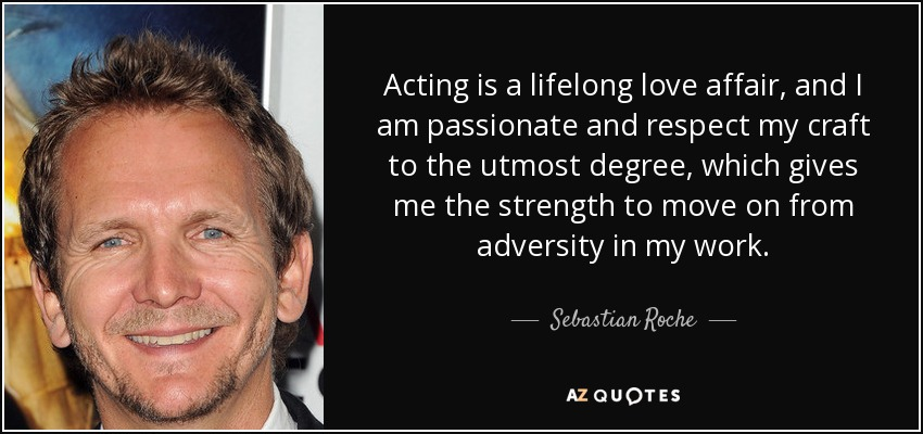 Acting is a lifelong love affair, and I am passionate and respect my craft to the utmost degree, which gives me the strength to move on from adversity in my work. - Sebastian Roche