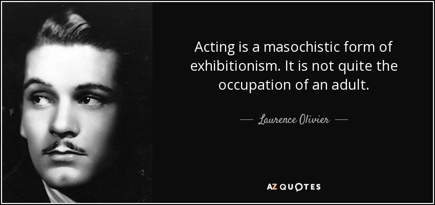Acting is a masochistic form of exhibitionism. It is not quite the occupation of an adult. - Laurence Olivier