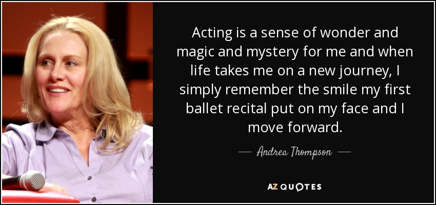 Acting is a sense of wonder and magic and mystery for me and when life takes me on a new journey, I simply remember the smile my first ballet recital put on my face and I move forward. - Andrea Thompson
