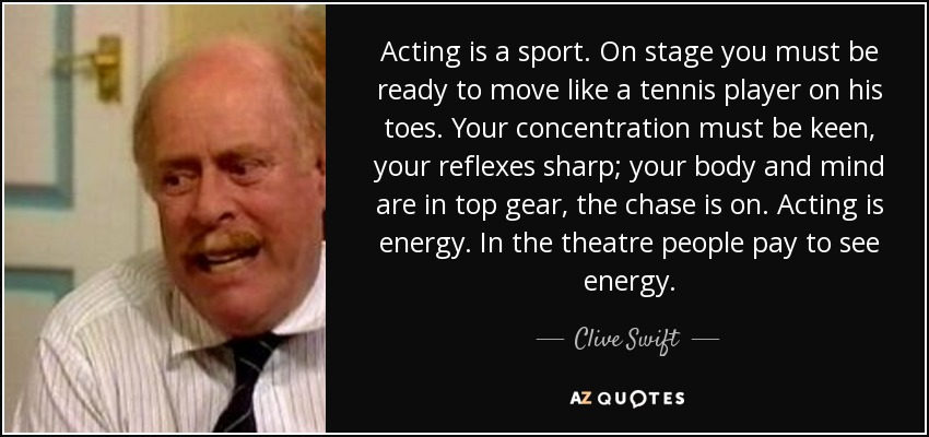 Acting is a sport. On stage you must be ready to move like a tennis player on his toes. Your concentration must be keen, your reflexes sharp; your body and mind are in top gear, the chase is on. Acting is energy. In the theatre people pay to see energy. - Clive Swift