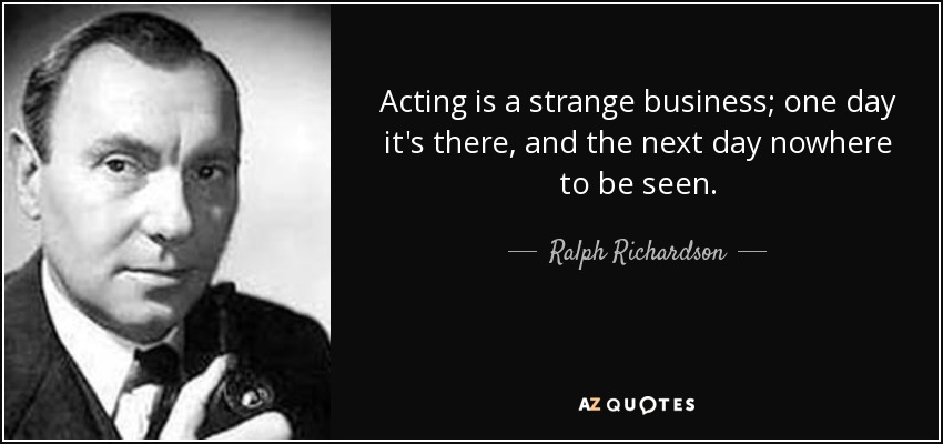 Acting is a strange business; one day it's there, and the next day nowhere to be seen. - Ralph Richardson