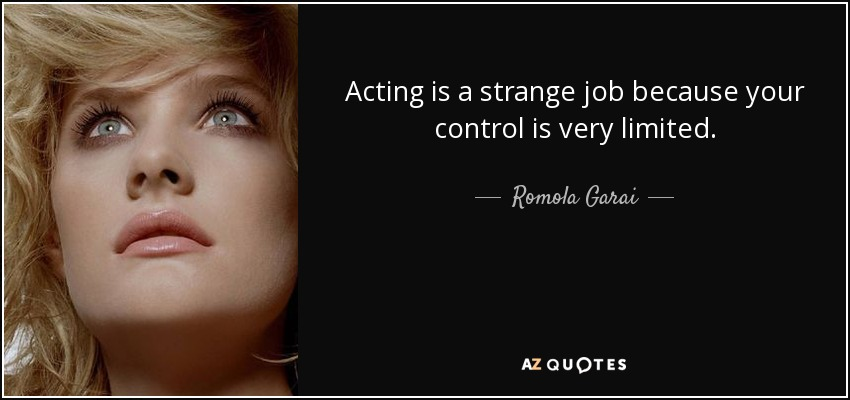 Acting is a strange job because your control is very limited. - Romola Garai