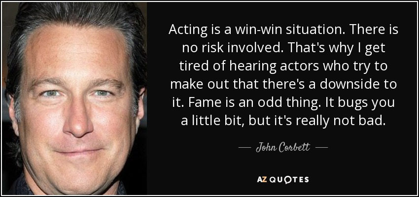Acting is a win-win situation. There is no risk involved. That's why I get tired of hearing actors who try to make out that there's a downside to it. Fame is an odd thing. It bugs you a little bit, but it's really not bad. - John Corbett