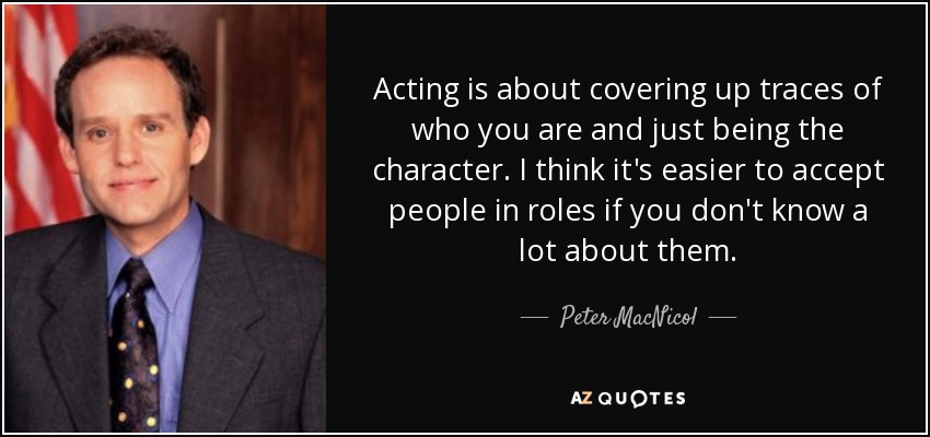 Acting is about covering up traces of who you are and just being the character. I think it's easier to accept people in roles if you don't know a lot about them. - Peter MacNicol