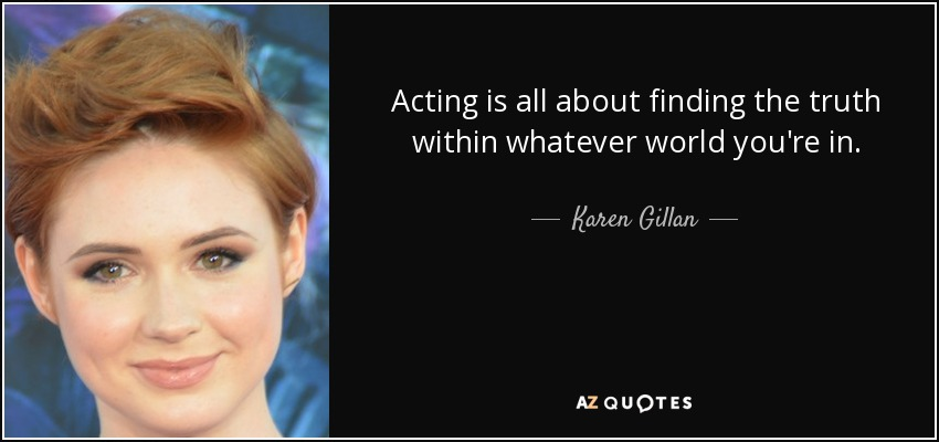 Acting is all about finding the truth within whatever world you're in. - Karen Gillan