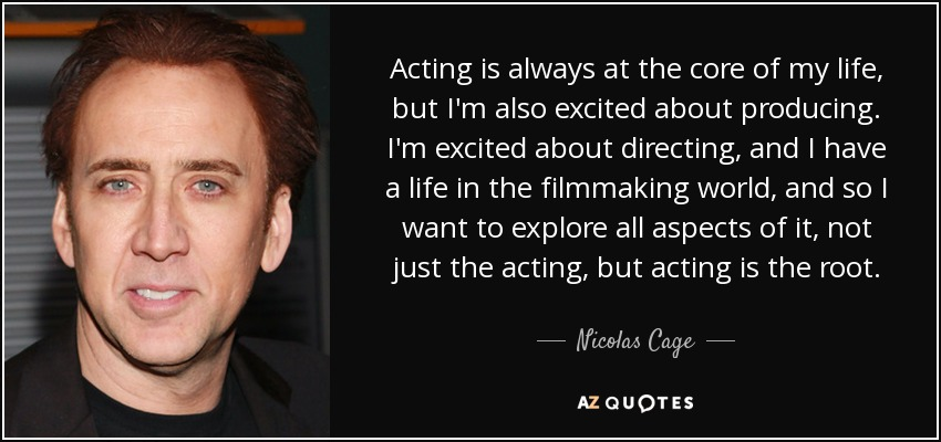Acting is always at the core of my life, but I'm also excited about producing. I'm excited about directing, and I have a life in the filmmaking world, and so I want to explore all aspects of it, not just the acting, but acting is the root. - Nicolas Cage
