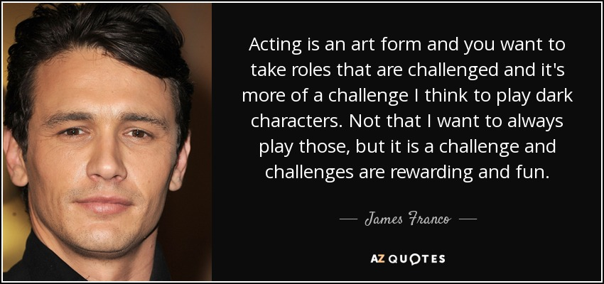 Acting is an art form and you want to take roles that are challenged and it's more of a challenge I think to play dark characters. Not that I want to always play those, but it is a challenge and challenges are rewarding and fun. - James Franco