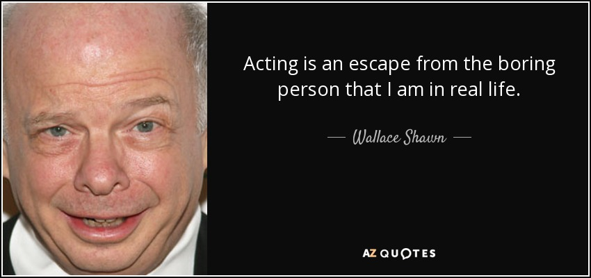 Acting is an escape from the boring person that I am in real life. - Wallace Shawn