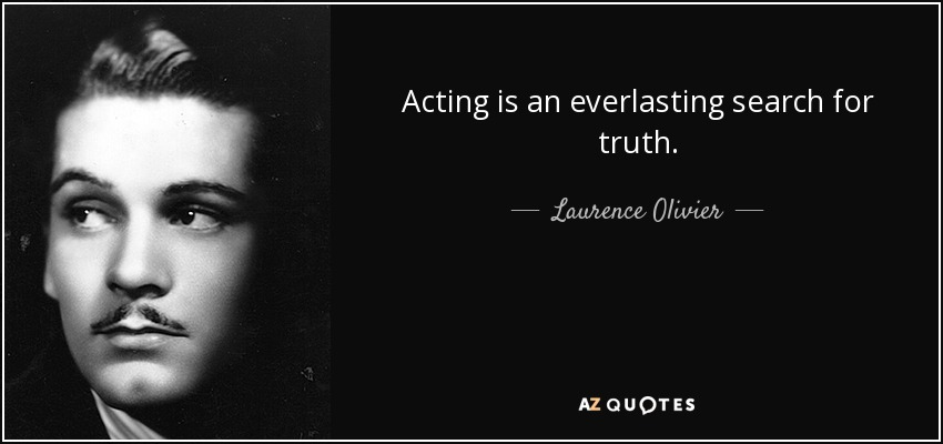 Acting is an everlasting search for truth. - Laurence Olivier