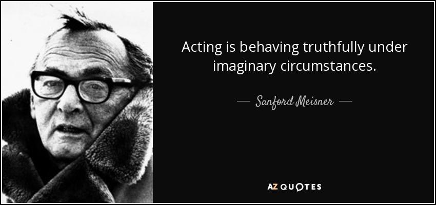 Acting is behaving truthfully under imaginary circumstances. - Sanford Meisner