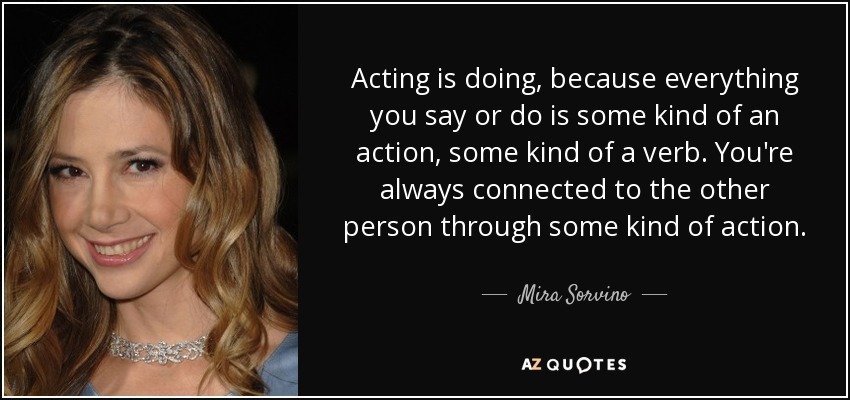 Acting is doing, because everything you say or do is some kind of an action, some kind of a verb. You're always connected to the other person through some kind of action. - Mira Sorvino