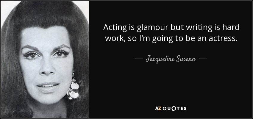 Acting is glamour but writing is hard work, so I'm going to be an actress. - Jacqueline Susann