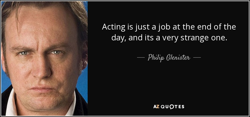Acting is just a job at the end of the day, and its a very strange one. - Philip Glenister