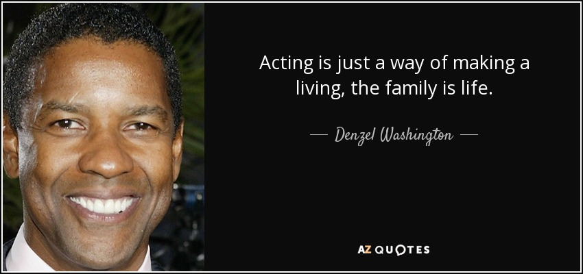 Acting is just a way of making a living, the family is life. - Denzel Washington
