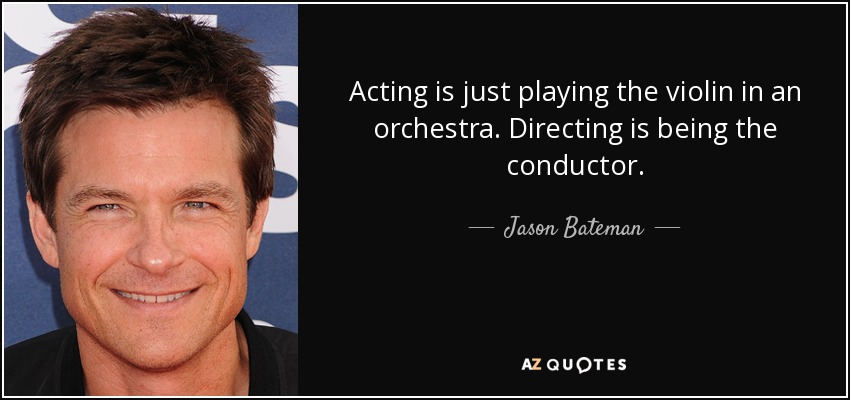 Acting is just playing the violin in an orchestra. Directing is being the conductor. - Jason Bateman