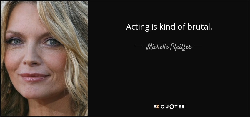 Acting is kind of brutal. - Michelle Pfeiffer