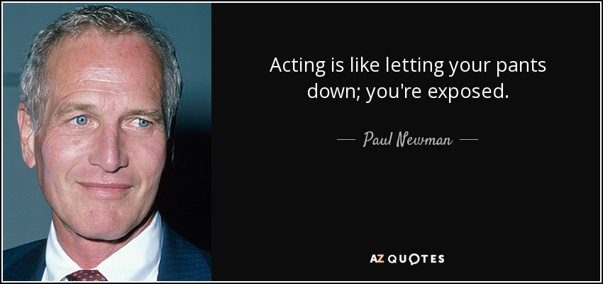 Acting is like letting your pants down; you're exposed. - Paul Newman