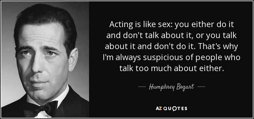 Acting is like sex: you either do it and don't talk about it, or you talk about it and don't do it. That's why I'm always suspicious of people who talk too much about either. - Humphrey Bogart