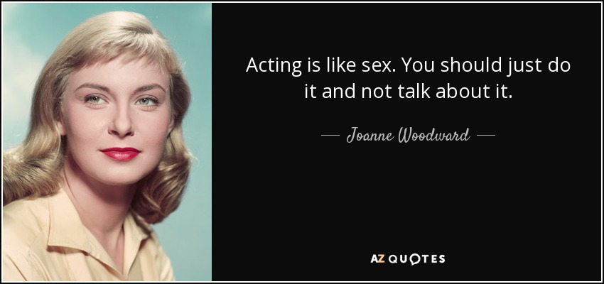 Acting is like sex. You should just do it and not talk about it. - Joanne Woodward