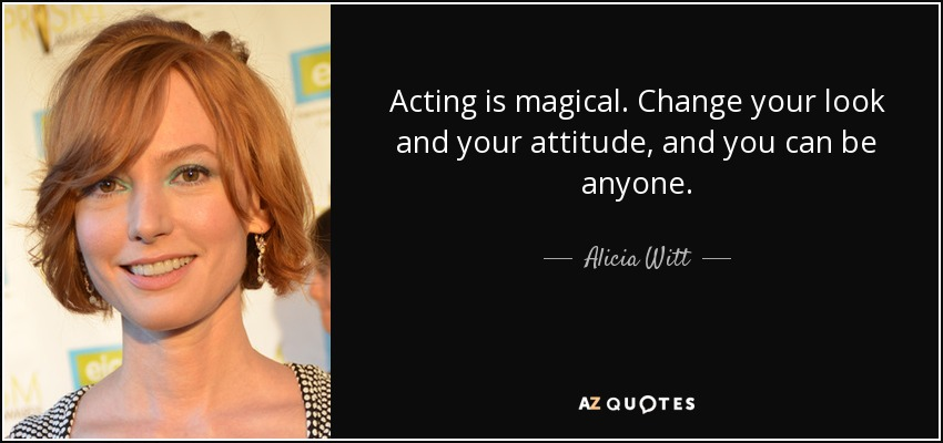 Acting is magical. Change your look and your attitude, and you can be anyone. - Alicia Witt