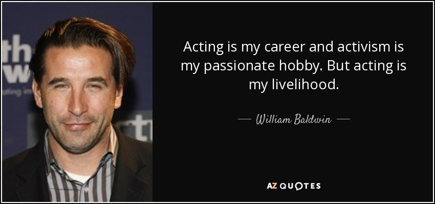 Acting is my career and activism is my passionate hobby. But acting is my livelihood. - William Baldwin