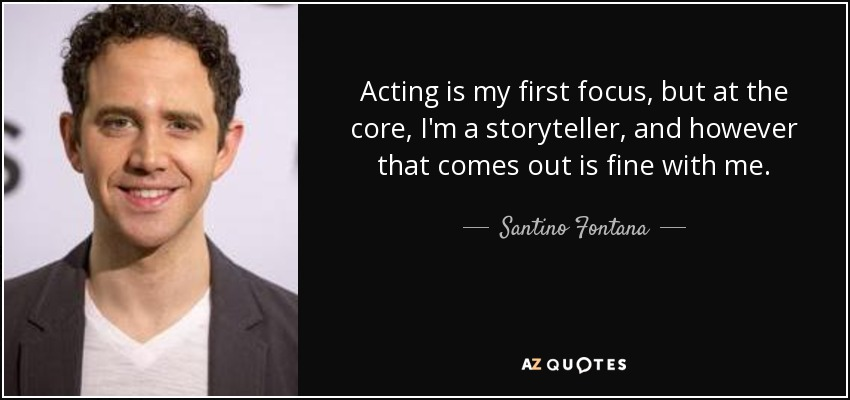 Acting is my first focus, but at the core, I'm a storyteller, and however that comes out is fine with me. - Santino Fontana
