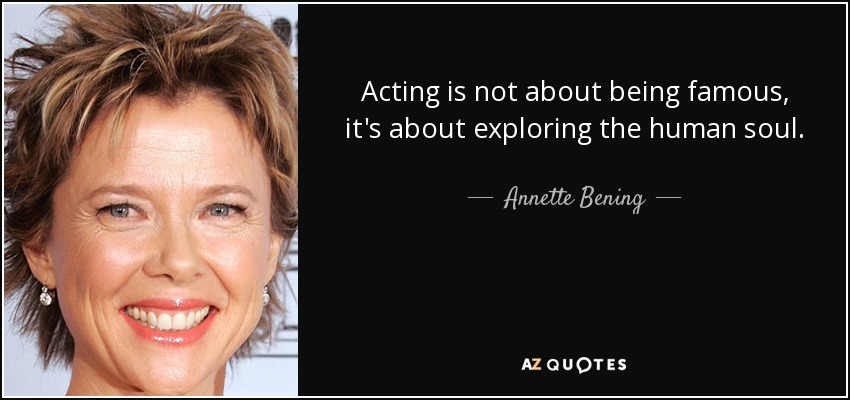 Acting is not about being famous, it's about exploring the human soul. - Annette Bening
