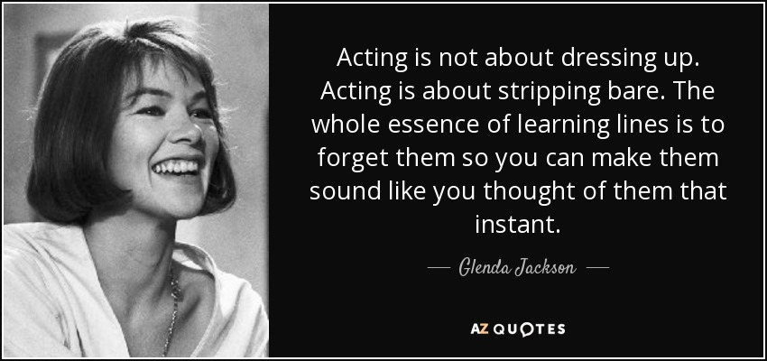 Acting is not about dressing up. Acting is about stripping bare. The whole essence of learning lines is to forget them so you can make them sound like you thought of them that instant. - Glenda Jackson