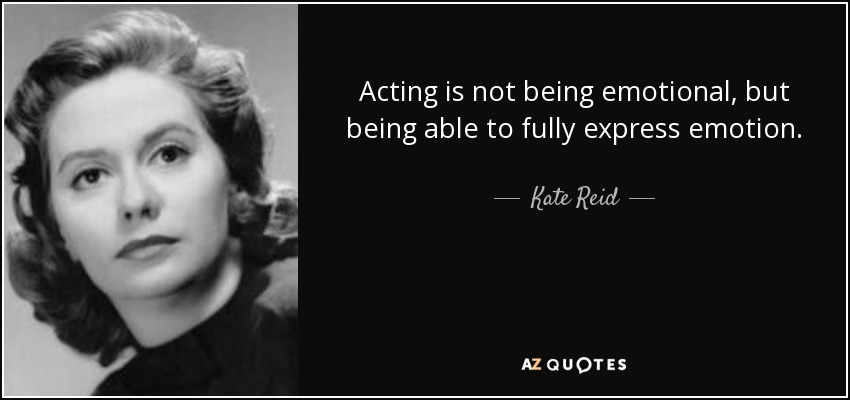 Acting is not being emotional, but being able to fully express emotion. - Kate Reid