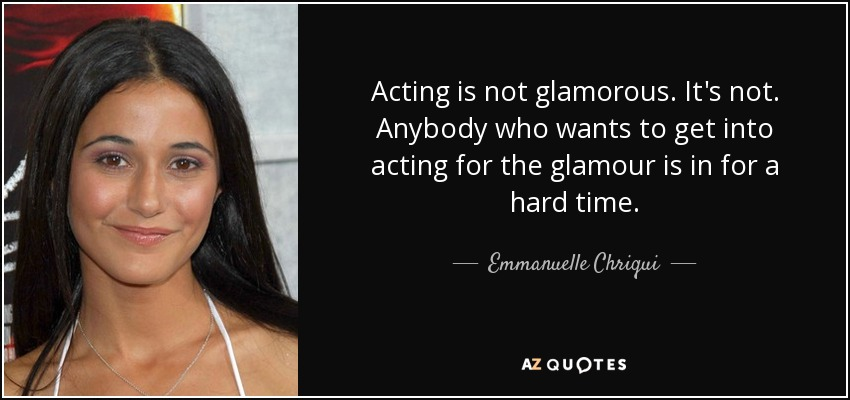 Acting is not glamorous. It's not. Anybody who wants to get into acting for the glamour is in for a hard time. - Emmanuelle Chriqui