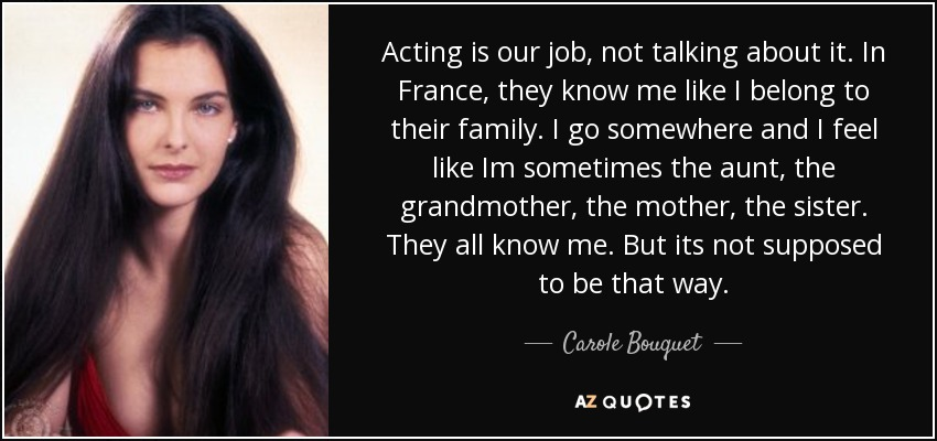 Acting is our job, not talking about it. In France, they know me like I belong to their family. I go somewhere and I feel like Im sometimes the aunt, the grandmother, the mother, the sister. They all know me. But its not supposed to be that way. - Carole Bouquet