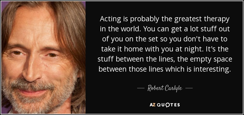 Acting is probably the greatest therapy in the world. You can get a lot stuff out of you on the set so you don't have to take it home with you at night. It's the stuff between the lines, the empty space between those lines which is interesting. - Robert Carlyle