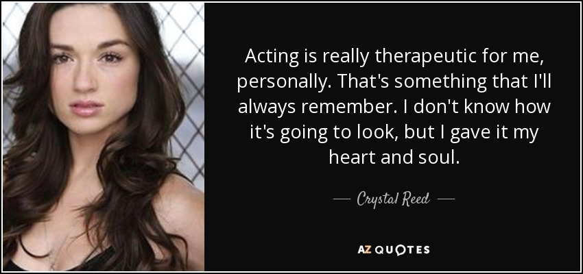 Acting is really therapeutic for me, personally. That's something that I'll always remember. I don't know how it's going to look, but I gave it my heart and soul. - Crystal Reed