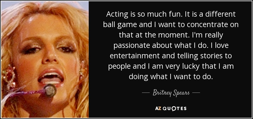 Acting is so much fun. It is a different ball game and I want to concentrate on that at the moment. I'm really passionate about what I do. I love entertainment and telling stories to people and I am very lucky that I am doing what I want to do. - Britney Spears