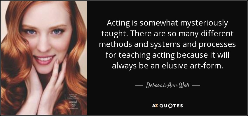 Acting is somewhat mysteriously taught. There are so many different methods and systems and processes for teaching acting because it will always be an elusive art-form. - Deborah Ann Woll