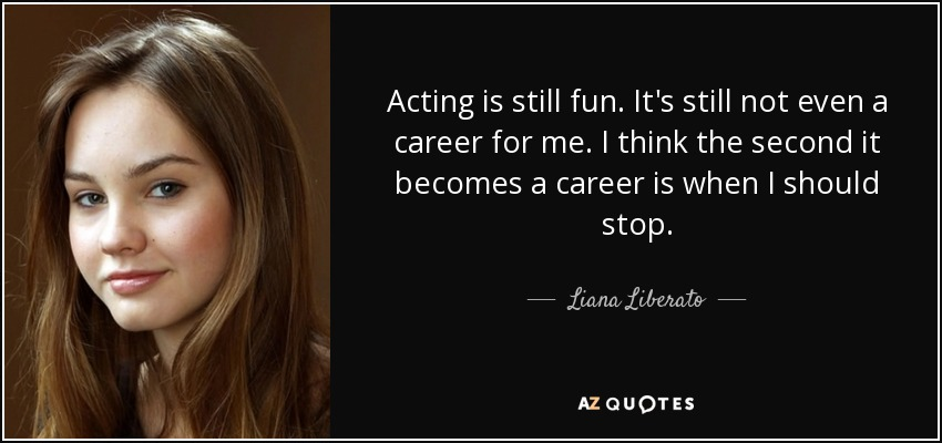 Acting is still fun. It's still not even a career for me. I think the second it becomes a career is when I should stop. - Liana Liberato