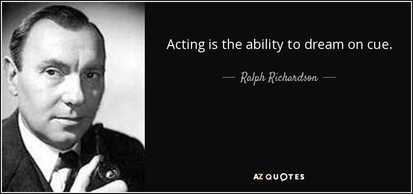 Acting is the ability to dream on cue. - Ralph Richardson