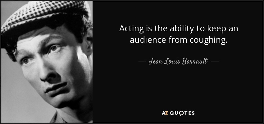 Acting is the ability to keep an audience from coughing. - Jean-Louis Barrault