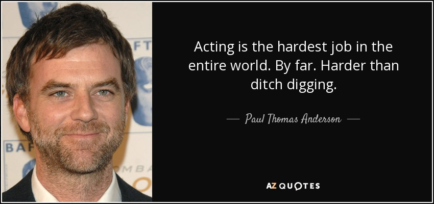Acting is the hardest job in the entire world. By far. Harder than ditch digging. - Paul Thomas Anderson