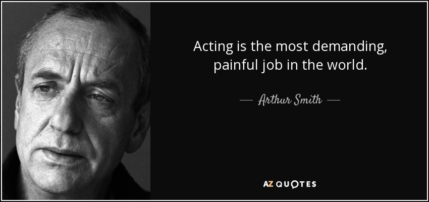 Acting is the most demanding, painful job in the world. - Arthur Smith