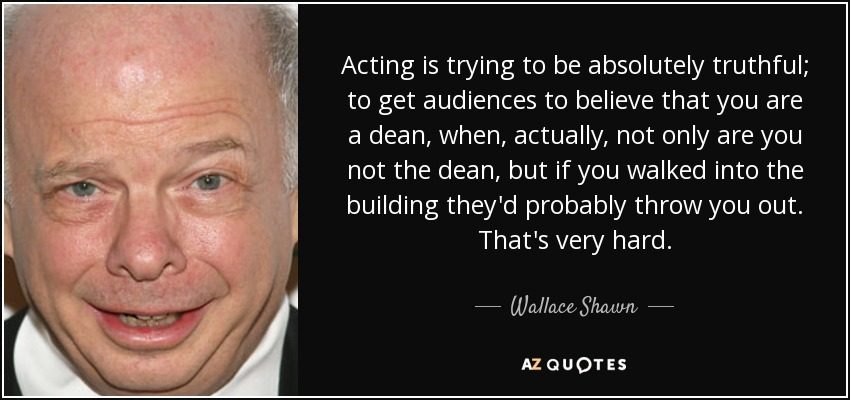 Acting is trying to be absolutely truthful; to get audiences to believe that you are a dean, when, actually, not only are you not the dean, but if you walked into the building they'd probably throw you out. That's very hard. - Wallace Shawn