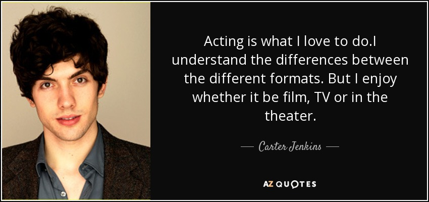 Acting is what I love to do.I understand the differences between the different formats. But I enjoy whether it be film, TV or in the theater. - Carter Jenkins