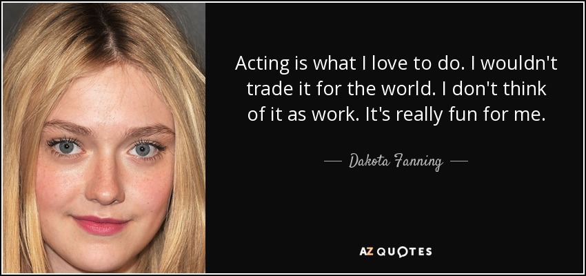 Acting is what I love to do. I wouldn't trade it for the world. I don't think of it as work. It's really fun for me. - Dakota Fanning