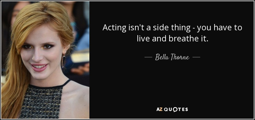 Acting isn't a side thing - you have to live and breathe it. - Bella Thorne
