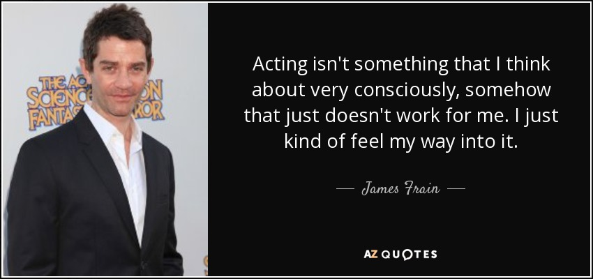Acting isn't something that I think about very consciously, somehow that just doesn't work for me. I just kind of feel my way into it. - James Frain