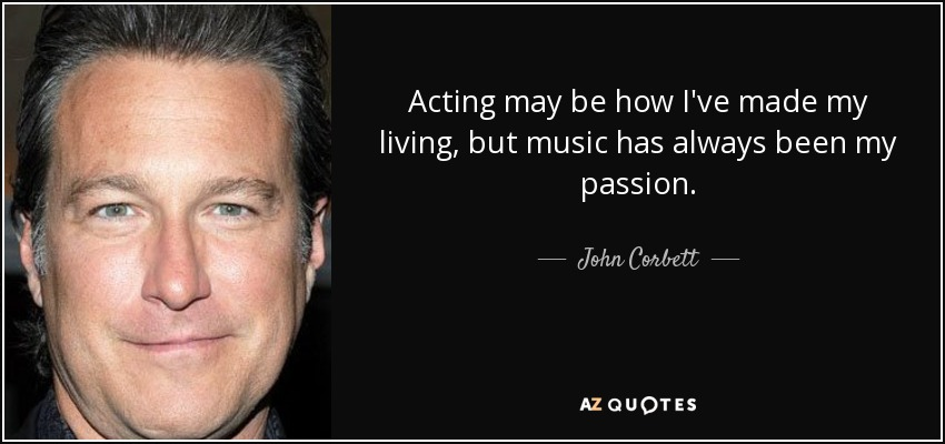 Acting may be how I've made my living, but music has always been my passion. - John Corbett